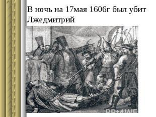 В ночь на 17мая 1606г был убит Лжедмитрий
