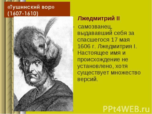 Лжедмитрий II Лжедмитрий II - самозванец, выдававший себя за спасшегося 17 мая 1606г. Лжедмитрия I. Настоящее имя и происхождение не установлено, хотя существует множество версий.