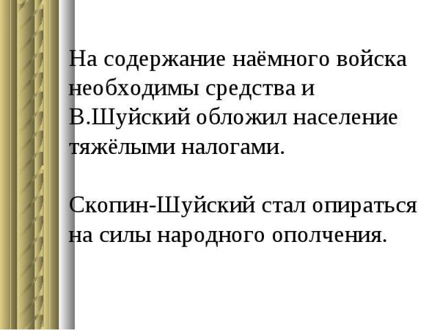 На содержание наёмного войска необходимы средства и В.Шуйский обложил население тяжёлыми налогами. Скопин-Шуйский стал опираться на силы народного ополчения.