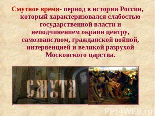 Смутное время- период в истории России, который характеризовался слабостью госуд