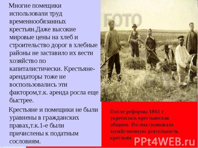 Многие помещики использовали труд временнообязанных крестьян.Даже высокие мировые цены на хлеб и строительство дорог в хлебные районы не заставило их вести хозяйство по капиталистически. Крестьяне-арендаторы тоже не воспользовались эти фактором,т.к.…