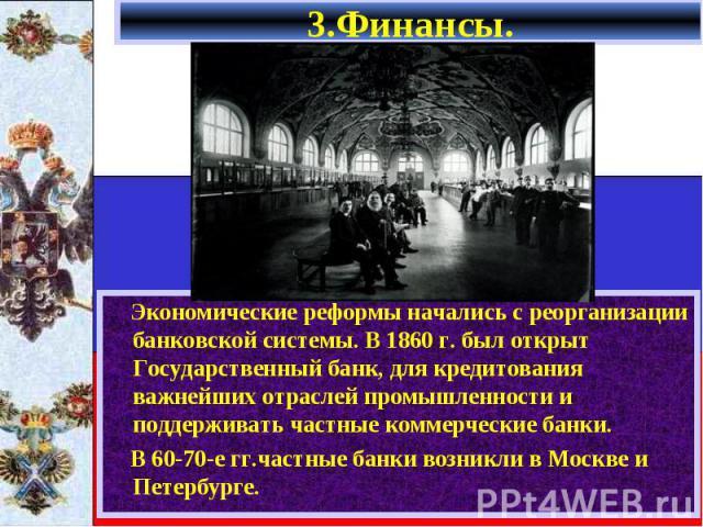 Экономические реформы начались с реорганизации банковской системы. В 1860 г. был открыт Государственный банк, для кредитования важнейших отраслей промышленности и поддерживать частные коммерческие банки. Экономические реформы начались с реорганизаци…