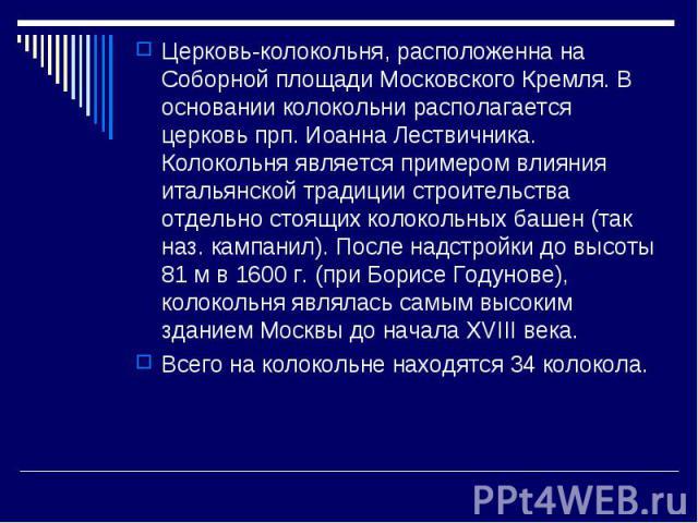 Церковь-колокольня, расположенна на Соборной площади Московского Кремля. В основании колокольни располагается церковь прп. Иоанна Лествичника. Колокольня является примером влияния итальянской традиции строительства отдельно стоящих колокольных башен…