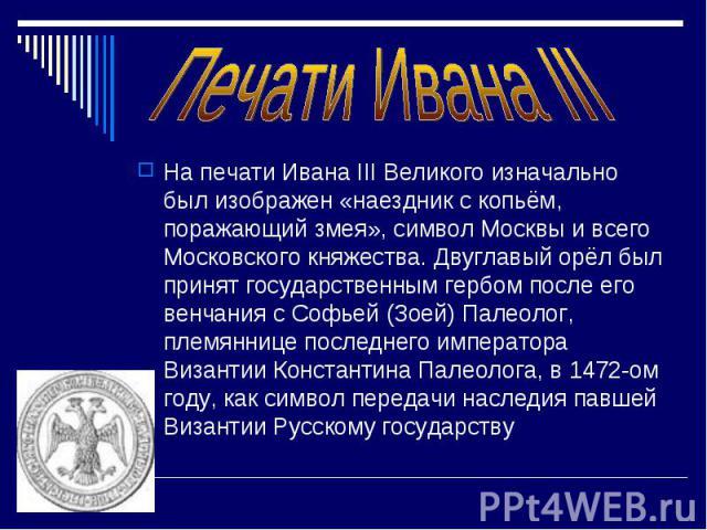 На печати Ивана III Великого изначально был изображен «наездник с копьём, поражающий змея», символ Москвы и всего Московского княжества. Двуглавый орёл был принят государственным гербом после его венчания с Софьей (Зоей) Палеолог, племяннице последн…