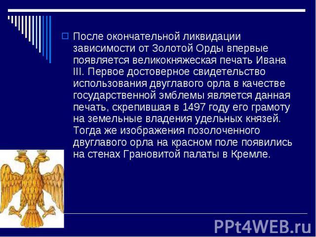 После окончательной ликвидации зависимости от Золотой Орды впервые появляется великокняжеская печать Ивана III. Первое достоверное свидетельство использования двуглавого орла в качестве государственной эмблемы является данная печать, скрепившая в 14…