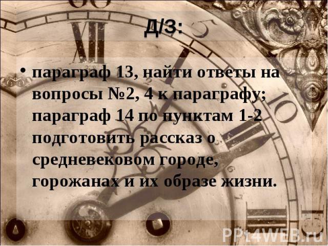 Д/З: параграф 13, найти ответы на вопросы №2, 4 к параграфу; параграф 14 по пунктам 1-2 подготовить рассказ о средневековом городе, горожанах и их образе жизни.