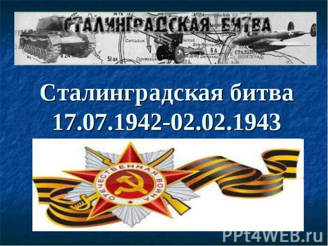 Сталинградская битва 17.07.1942-02.02.1943