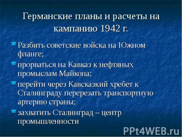 Германские планы и расчеты на кампанию 1942 г. Разбить советские войска на Южном фланге; прорваться на Кавказ к нефтяных промыслам Майкопа; перейти через Кавсказкий хребет к Сталинграду перерезать транспортную артерию страны; захватить Сталинград – …