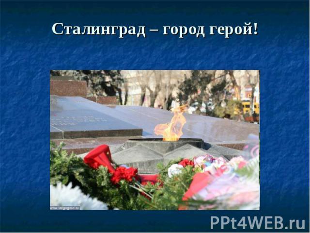 Сталинград – город герой!