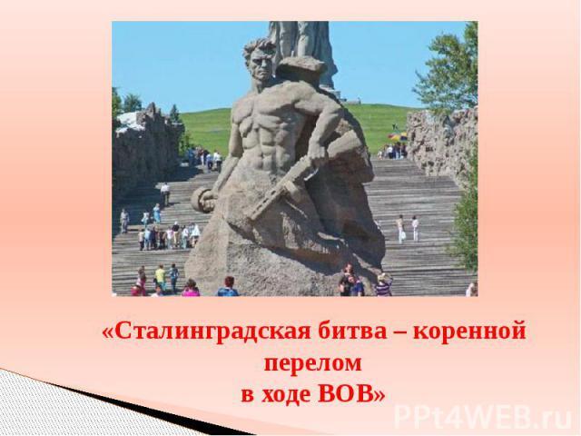 «Сталинградская битва – коренной перелом в ходе ВОВ»