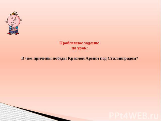 Проблемное задание на урок: В чем причины победы Красной Армии под Сталинградом?