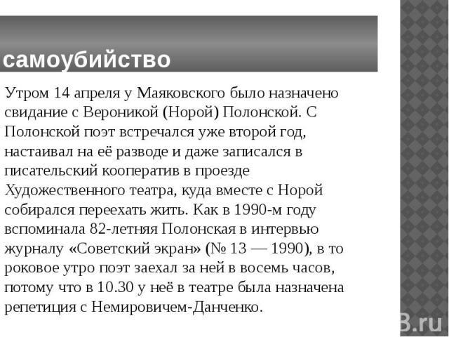 самоубийство Утром 14 апреля у Маяковского было назначено свидание с Вероникой (Норой) Полонской. С Полонской поэт встречался уже второй год, настаивал на её разводе и даже записался в писательский кооператив в проезде Художественного театра, куда в…