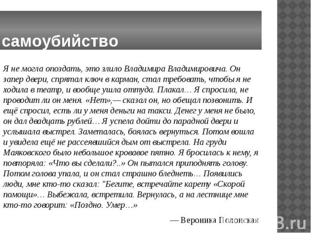 самоубийство Я не могла опоздать, это злило Владимира Владимировича. Он запер двери, спрятал ключ в карман, стал требовать, чтобы я не ходила в театр, и вообще ушла оттуда. Плакал… Я спросила, не проводит ли он меня. «Нет»,— сказал он, но обещал поз…