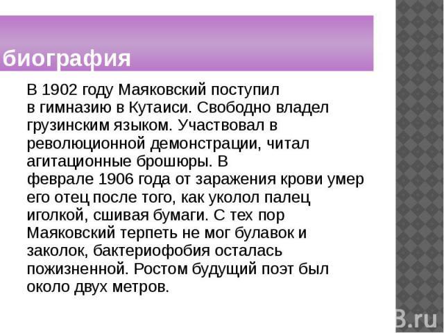 биография В1902 годуМаяковский поступил вгимназиювКутаиси. Свободно владел грузинским языком. Участвовал в революционной демонстрации, читал агитационные брошюры. В феврале1906годаот заражения крови ум…