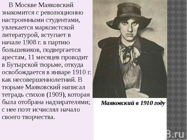 В Москве Маяковский знакомится с революционно настроенными студентами, увлекается марксистской литературой, вступает в начале 1908 г. в партию большевиков, подвергается арестам, 11 месяцев проводит в Бутырской тюрьме, откуда освобождается в январе 1…