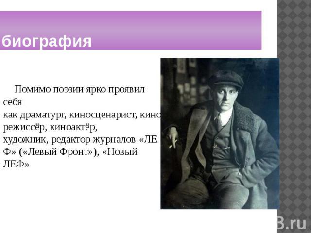 биография Помимо поэзии ярко проявил себя какдраматург,киносценарист,кинорежиссёр,киноактёр, художник,редакторжурналов«ЛЕФ» («Левый Фронт»), «Новый ЛЕФ»