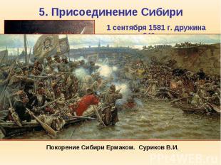 5. Присоединение Сибири 1 сентября 1581 г. дружина казаков 840 человек под коман