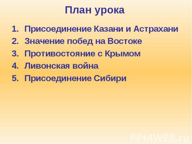 План урока Присоединение Казани и Астрахани Значение побед на Востоке Противостояние с Крымом Ливонская война Присоединение Сибири