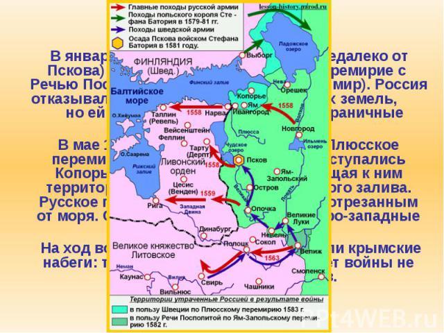 4. Ливонская война В январе 1582 г. в Яме-Запольском (недалеко от Пскова) было заключено 10-летнее перемирие с Речью Посполитой (т.н. Ям-Запольский мир). Россия отказывалась от Ливонии и белорусских земель, но ей возвращались некоторые пограни…