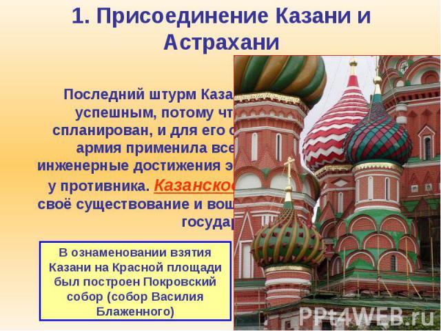 1. Присоединение Казани и Астрахани Последний штурм Казани 1552 года оказался успешным, потому что он был тщательно спланирован, и для его осуществления русская армия применила все последние военно-инженерные достижения эпохи, которых не было у прот…