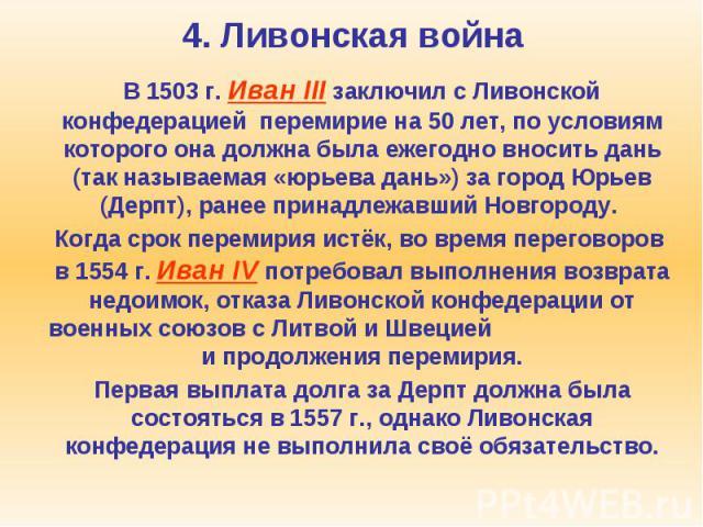 4. Ливонская война В 1503 г. Иван III заключил с Ливонской конфедерацией перемирие на 50 лет, по условиям которого она должна была ежегодно вносить дань (так называемая «юрьева дань») за город Юрьев (Дерпт), ранее принадлежавший Новгороду. Когда сро…