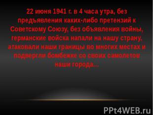 22 июня 1941 г. в 4 часа утра, без предъявления каких-либо претензий к Советском