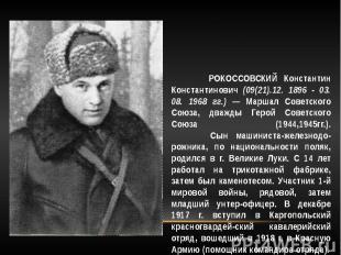 РОКОССОВСКИЙ Константин Константинович (09(21).12. 1896 - 03. 08. 1968 гг.) — Ма