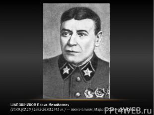 ШАПОШНИКОВ Борис Михайлович (20.09.(02.10 ).1882-26.03.1945 гг.) — военачальник,