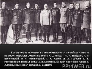 Командующие фронтами на заключительном этапе войны (слева на направо): Маршалы С