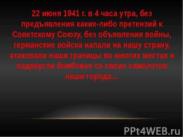 22 июня 1941 г. в 4 часа утра, без предъявления каких-либо претензий к Советскому Союзу, без объявления войны, германские войска напали на нашу страну, атаковали наши границы во многих местах и подвергли бомбежке со своих самолетов наши города… 22 и…
