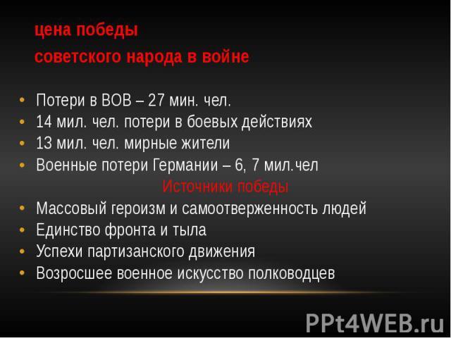 цена победы советского народа в войне Потери в ВОВ – 27 мин. чел. 14 мил. чел. потери в боевых действиях 13 мил. чел. мирные жители Военные потери Германии – 6, 7 мил.чел Источники победы Массовый героизм и самоотверженность людей Единство фронта и …