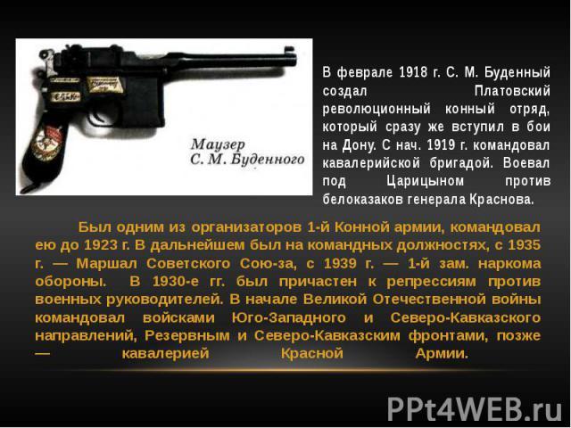 В феврале 1918 г. С. М. Буденный создал Платовский революционный конный отряд, который сразу же вступил в бои на Дону. С нач. 1919 г. командовал кавалерийской бригадой. Воевал под Царицыном против белоказаков генерала Краснова.