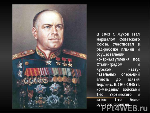 В 1943 г. Жуков стал маршалом Советского Союза. Участвовал в раз-работке планов и осуществлении контрнаступления под Сталинградом и Курском, насту-пательных опера-ций вплоть до взятия Берлина. В 1944-1945 гг. ко-мандовал войсками 1-го Украинского и …