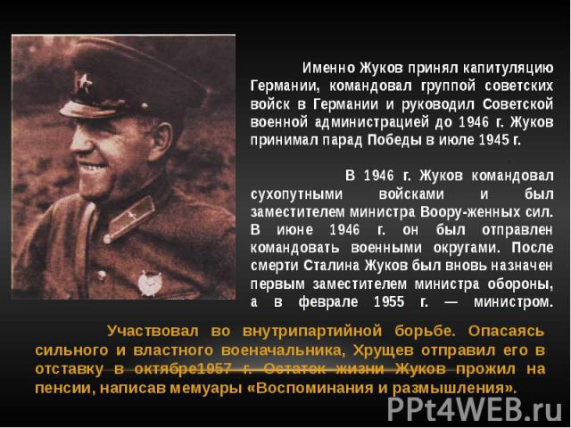 Именно Жуков принял капитуляцию Германии, командовал группой советских войск в Германии и руководил Советской военной администрацией до 1946 г. Жуков принимал парад Победы в июле 1945 г. . В 1946 г. Жуков командовал сухопутными войсками и был замест…