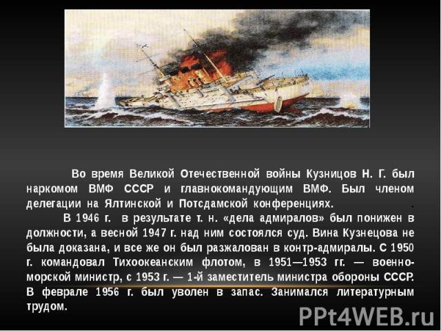 Во время Великой Отечественной войны Кузницов Н. Г. был наркомом ВМФ СССР и главнокомандующим ВМФ. Был членом делегации на Ялтинской и Потсдамской конференциях. . В 1946 г. в результате т. н. «дела адмиралов» был понижен в должности, а весной 1947 г…