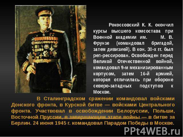 Рокоссовский К. К. окончил курсы высшего комсостава при Военной академии им. М. В. Фрунзе (командовал бригадой, затем дивизией). В кон. 30-х гг. был реп-рессирован. Освобожден перед Великой Отечественной войной, командовал 9-м механизированным корпу…