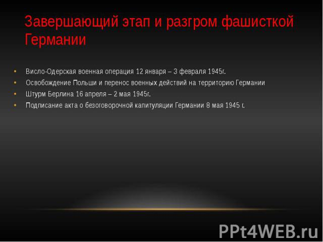 Завершающий этап и разгром фашисткой Германии Висло-Одерская военная операция 12 января – 3 февраля 1945г. Освобождение Польши и перенос военных действий на территорию Германии Штурм Берлина 16 апреля – 2 мая 1945г. Подписание акта о безоговорочной …