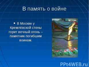 В Москве у Кремлёвской стены горит вечный огонь – памятник погибшим воинам.