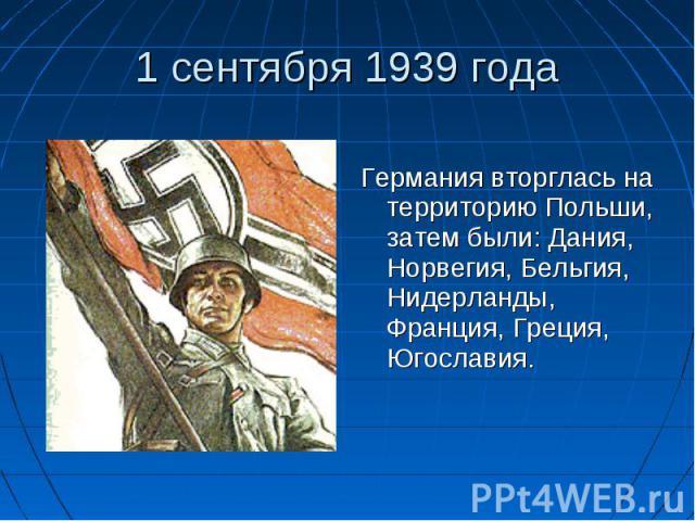 Германия вторглась на территорию Польши, затем были: Дания, Норвегия, Бельгия, Нидерланды, Франция, Греция, Югославия.