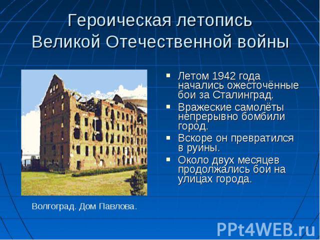 Летом 1942 года начались ожесточённые бои за Сталинград. Вражеские самолёты непрерывно бомбили город. Вскоре он превратился в руины. Около двух месяцев продолжались бои на улицах города.
