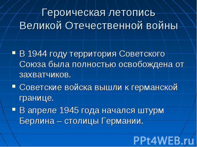 В 1944 году территория Советского Союза была полностью освобождена от захватчиков. Советские войска вышли к германской границе. В апреле 1945 года начался штурм Берлина – столицы Германии.