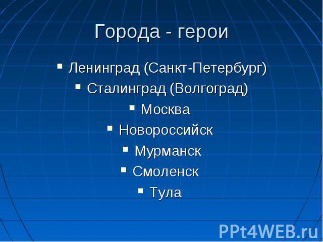 Ленинград (Санкт-Петербург) Ленинград (Санкт-Петербург) Сталинград (Волгоград) Москва Новороссийск Мурманск Смоленск Тула
