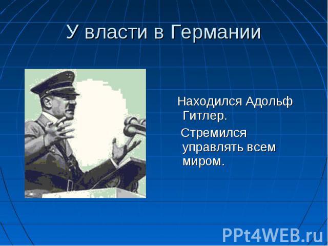 Находился Адольф Гитлер. Стремился управлять всем миром.