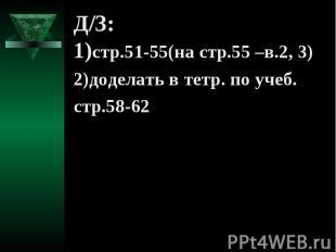 Д/З: 1)стр.51-55(на стр.55 –в.2, 3) 2)доделать в тетр. по учеб. стр.58-62