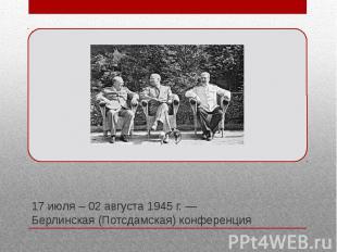 17 июля – 02 августа 1945 г. — Берлинская (Потсдамская) конференция Третья и пос