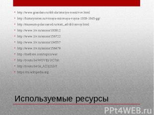 Используемые ресурсы http://www.grandars.ru/shkola/istoriya-rossii/vov.html http