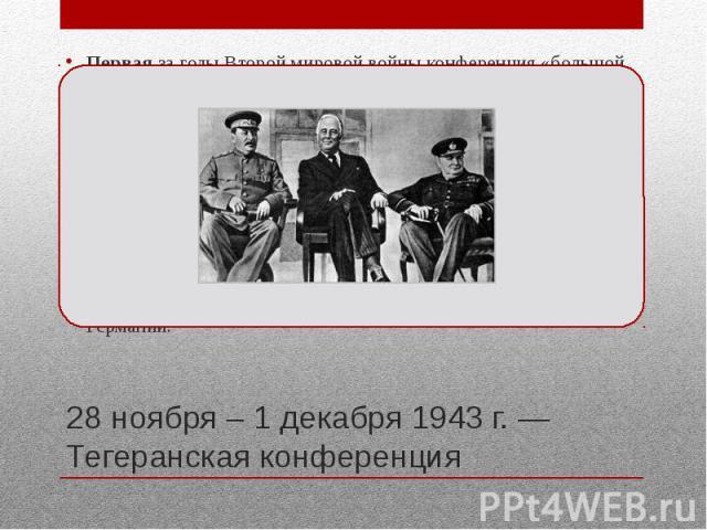 28 ноября – 1 декабря 1943 г. — Тегеранская конференция Первая за годы Второй мировой войны конференция «большой тройки» — лидеров трёх стран: Ф. Д. Рузвельта (США), У. Черчилля (Великобритания) и И. В. Сталина (СССР) Состоялась в Тегеране 27 ноября…