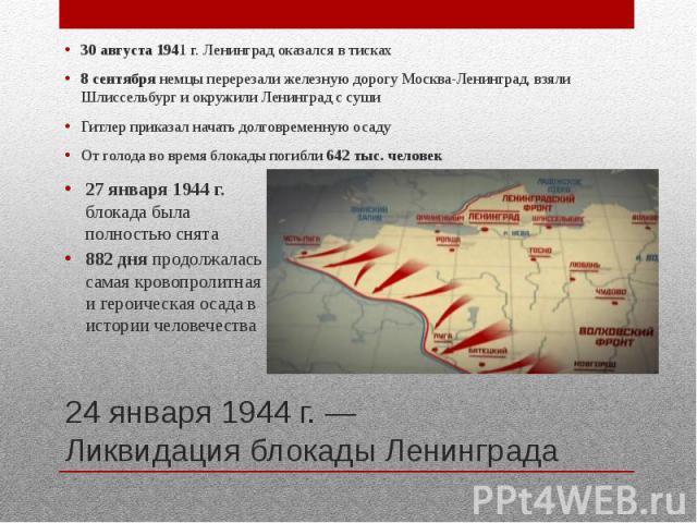 24 января 1944 г. — Ликвидация блокады Ленинграда 30 августа 1941 г. Ленинград оказался в тисках 8 сентября немцы перерезали железную дорогу Москва-Ленинград, взяли Шлиссельбург и окружили Ленинград с суши Гитлер приказал начать долговременную осаду…