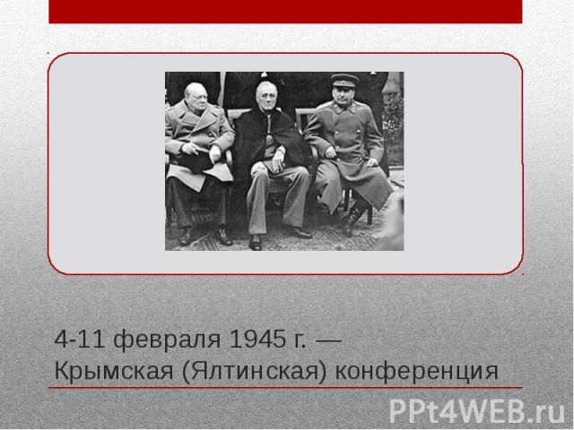 4-11 февраля 1945 г. — Крымская (Ялтинская) конференция Вторая по счёту встреча лидеров стран антигитлеровской коалиции – СССР, США и Великобритании, посвящённая установлению послевоенного мирового порядка. Конференция проходила в Ливадийском (Белом…