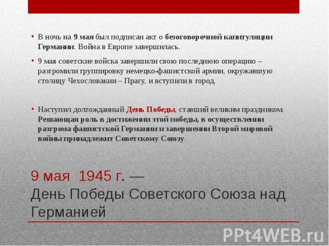 9 мая 1945 г. — День Победы Советского Союза над Германией В ночь на 9 мая был подписан акт о безоговорочной капитуляции Германии. Война в Европе завершилась. 9 мая советские войска завершили свою последнюю операцию – разгромили группировку немецко-…